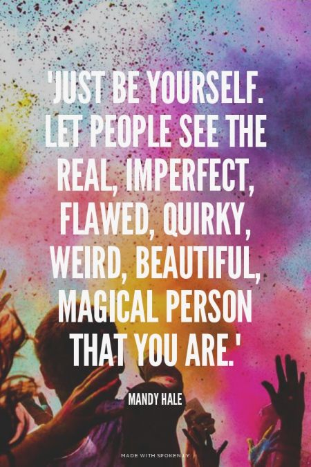 """""""Just be yourself. Let people see the real, imperfect, flawed, quirky, weird, beautiful, magical person that you are."""" - Mandy Hale 