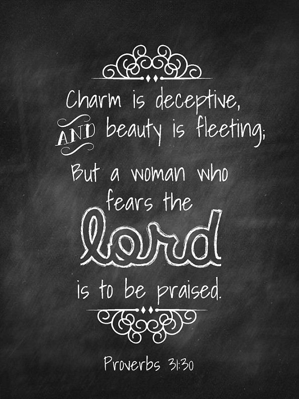 Proverbs 31:30 (NIV)Charm is deceptive, and beauty is fleeting; but a woman who fears the LORD is to be praised.