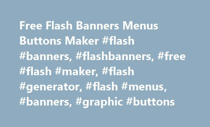 Free Flash Banners Menus Buttons Maker #flash #banners, #flashbanners, #free #flash #maker, #flash #generator, #flash #menus, #banners, #graphic #buttons http://malta.nef2.com/free-flash-banners-menus-buttons-maker-flash-banners-flashbanners-free-flash-maker-flash-generator-flash-menus-banners-graphic-buttons/  # Basic Flash Menu Easy to use flash menu generator with all the essential features. Around 60 animated buttons to choose from. Creates vertical and horizontal menus. Drop Down Flash…