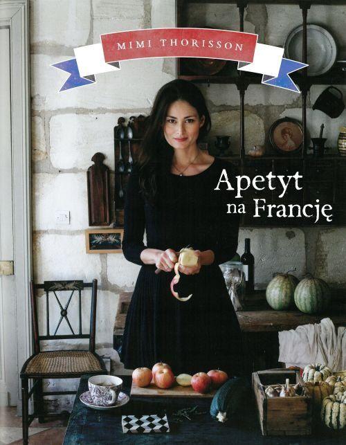 Apetyt na Francję -   Thorisson Mimi , tylko w empik.com: 69,99 zł. Przeczytaj recenzję Apetyt na Francję. Zamów dostawę do dowolnego salonu i zapłać przy odbiorze!