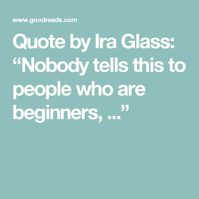 """Quote by Ira Glass: """"Nobody tells this to people who are beginners, ..."""""""
