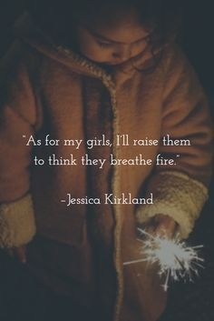 """""""As for my girls, I'll raise them to think they breathe fire."""" –Jessica Kirkland #parenting #feminism #daughters To do this I have to breathe fire first!"""