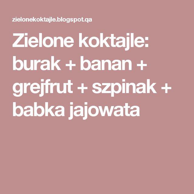 Zielone koktajle: burak + banan + grejfrut + szpinak + babka jajowata