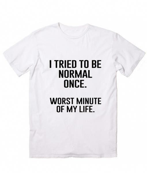 1c44c383a I Tried To Be Normal Once T-Shirt, Custom T Shirts No Minimum. Funny ...