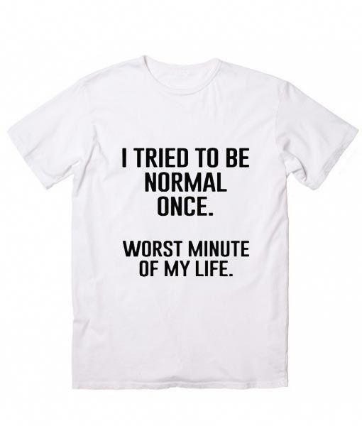6343d7ac6 I Tried To Be Normal Once T-Shirt, Custom T Shirts No Minimum. Funny ...