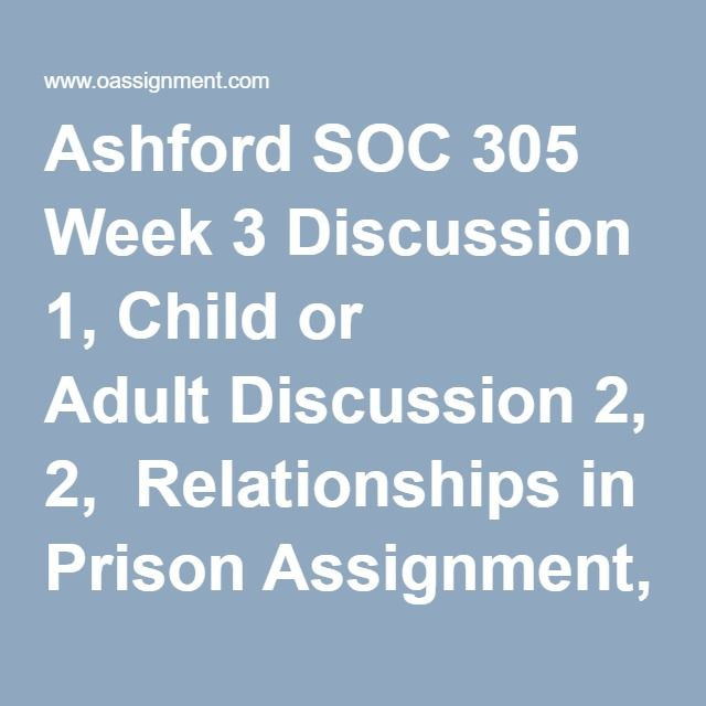 Ashford SOC 305 Week 3 Discussion 1, Child or Adult Discussion 2,  Relationships in Prison Assignment, Myths and Reality of Crime Week 3, Quiz
