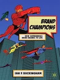 Brand Champions. How superheroes bring brands to life (by Ian P. Buckingham)