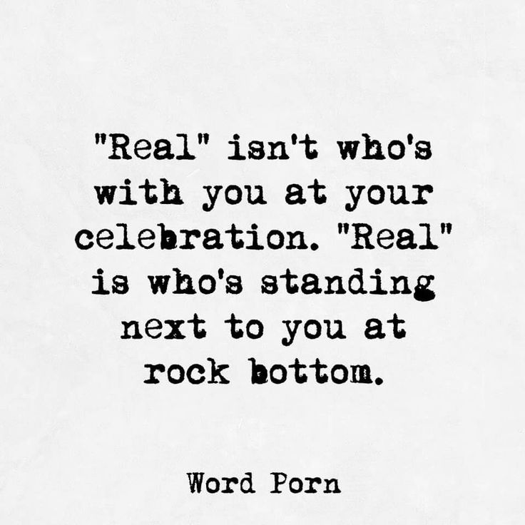 """real"" isn't who's with you at your celebration. ""real"" is who's standing next to you at rock bottom"