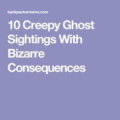 10 Creepy Ghost Sightings With Bizarre Consequences