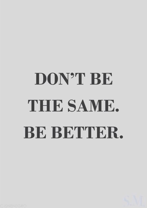 Daily Inspiration ... Don't be the SAME. Be BETTER. #Quotes #Words #Sayings #Life #Inspiration