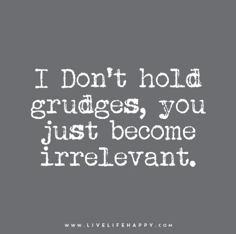 Live Life Happy Quote: I Don't hold grudges, you just become irrelevant.