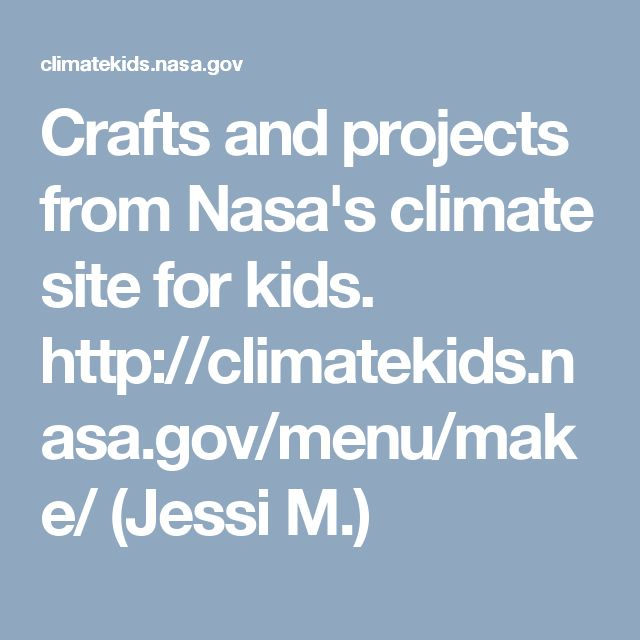 Crafts and projects from Nasa's climate site for kids. http://climatekids.nasa.gov/menu/make/ CCSS: CCSS.ELA-Literacy.RST.6-8.3, CCSS.ELA-Literacy.RST.6-8.6; NJSLS: NJSLSA.R7, RI.8.7; NGSS: ESS2.D (Jessi M.)