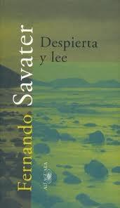 """""""Despierta y lee"""" de Fernando Savater, lo encontraréis en el rincón temático de esta semana """"El libro en el fondo y en la forma"""".  Nacido en San Sebastián en 1947, es autor además de famosas obras como """"La infancia recuperada"""", """"Etica para Amador"""", """"Diccionario filosófico"""", """"El valor de educar"""" y """"El Jardín de las dudas"""". Los textos que componen """"Despierta y lee"""" son muy diversos: ensayo, aforismo, confesión autobiográfica, reseña crítica o necrológica."""