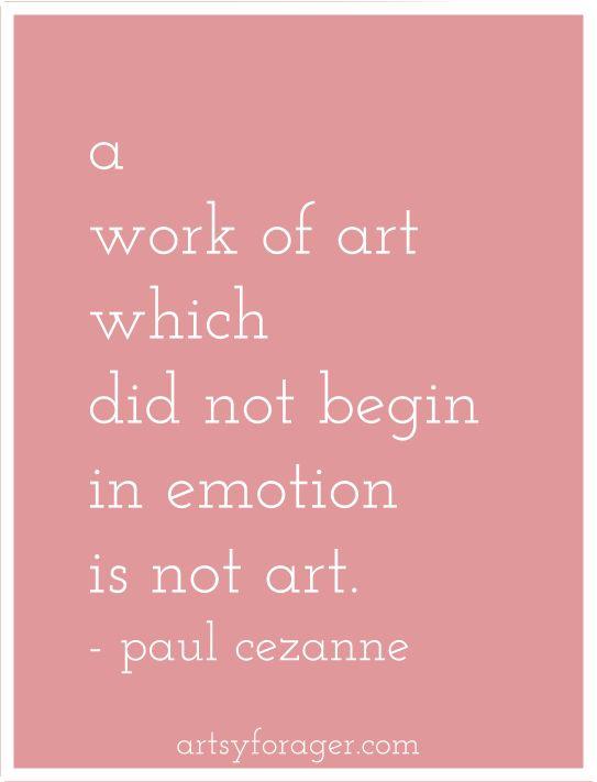 A work of art which did not begin in emotion is not art- Paul Cezanne
