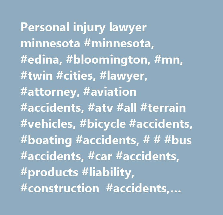 Personal injury lawyer minnesota #minnesota, #edina, #bloomington, #mn, #twin #cities, #lawyer, #attorney, #aviation #accidents, #atv #all #terrain #vehicles, #bicycle #accidents, #boating #accidents, # # #bus #accidents, #car #accidents, #products #liability, #construction #accidents, #dog #bite #injuries, #dram #shop, #elder #abuse, #electrical #accidents, #explosion #accidents, #farm #accidents, #hunting #accidents, #medical #malpractice, #motorcycle #accidents, #pedestrian #accidents…