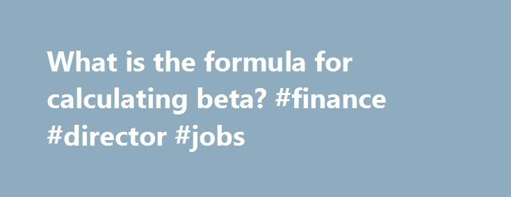 What is the formula for calculating beta? #finance #director #jobs http://finance.remmont.com/what-is-the-formula-for-calculating-beta-finance-director-jobs/  #beta finance # What is the formula for calculating beta? Beta is a measure used in fundamental analysis to determine the volatility of an asset or portfolio in relation to the overall market. To calculate the beta of a security, the covariance between the return of the security and the return of market must be […]