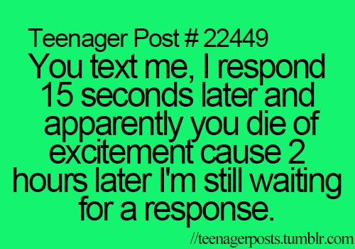 EVERYTIME. Like don't text me if your not going to repond back