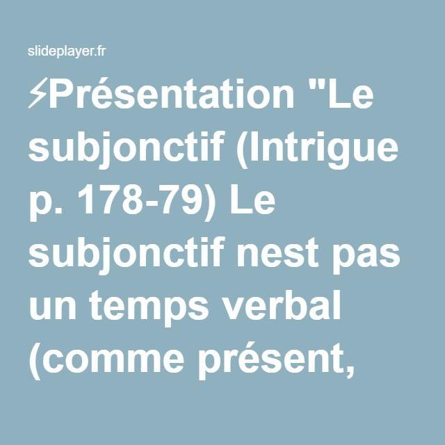 """⚡Présentation """"Le subjonctif (Intrigue p. 178-79) Le subjonctif nest pas un temps verbal (comme présent, futur, passé composé, imparfait). Cest une mode verbale. Les."""""""