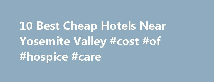 10 Best Cheap Hotels Near Yosemite Valley #cost #of #hospice #care http://hotel.remmont.com/10-best-cheap-hotels-near-yosemite-valley-cost-of-hospice-care/  #motels near yosemite # Hotels near Yosemite Valley Best Cheap Yosemite Valley, Yosemite National Park Hotels With Hotels.com you can easily book the best hotels near Yosemite Valley, Yosemite National Park. We have 3 hotels and other accommodation options within 1 mile (1.6 km) of Yosemite Valley. 5 of our most popular choices are: 1…