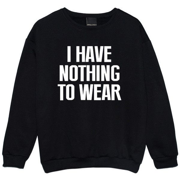 I Have Nothing to Wear Sweater Jumper Funny Fun Tumblr Hipster Swag... ($21) ❤ liked on Polyvore featuring tops, sweaters, jumpers, shirts, sweatshirts, black, women's clothing, hipster shirts, punk sweater and goth sweater