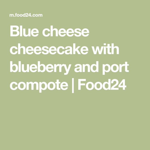 Blue cheese cheesecake with blueberry and port compote | Food24