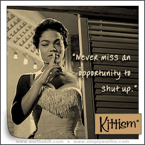 """Never miss an opportunity to shut up."" Eartha Kitt. Link goes to her daughter's website"
