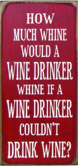 How Much Whine would a Wine Drinker whine if a Wine Drinker couldn't Drink WINE?!
