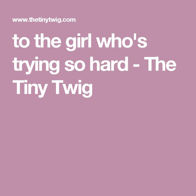 to the girl who's trying so hard - The Tiny Twig