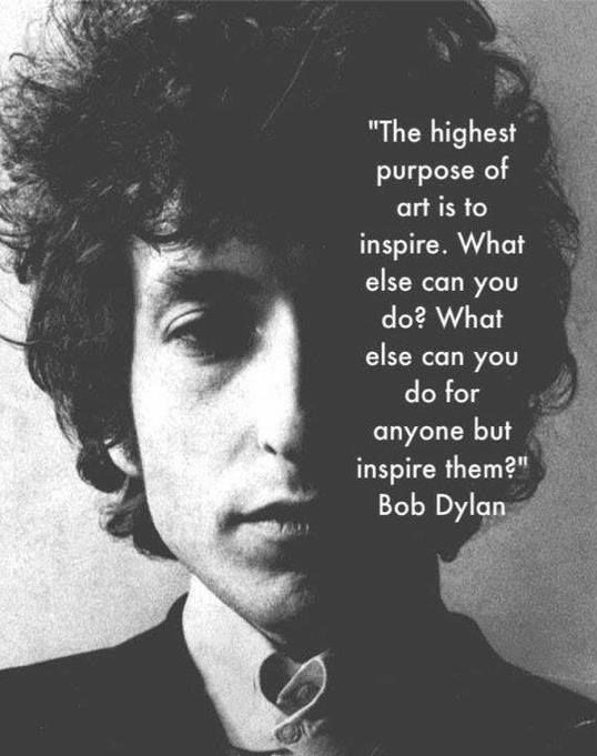 The highest purpose of art is to inspire. What else can you do? What else can you do for anyone but inspire them?  ~Bob Dylan