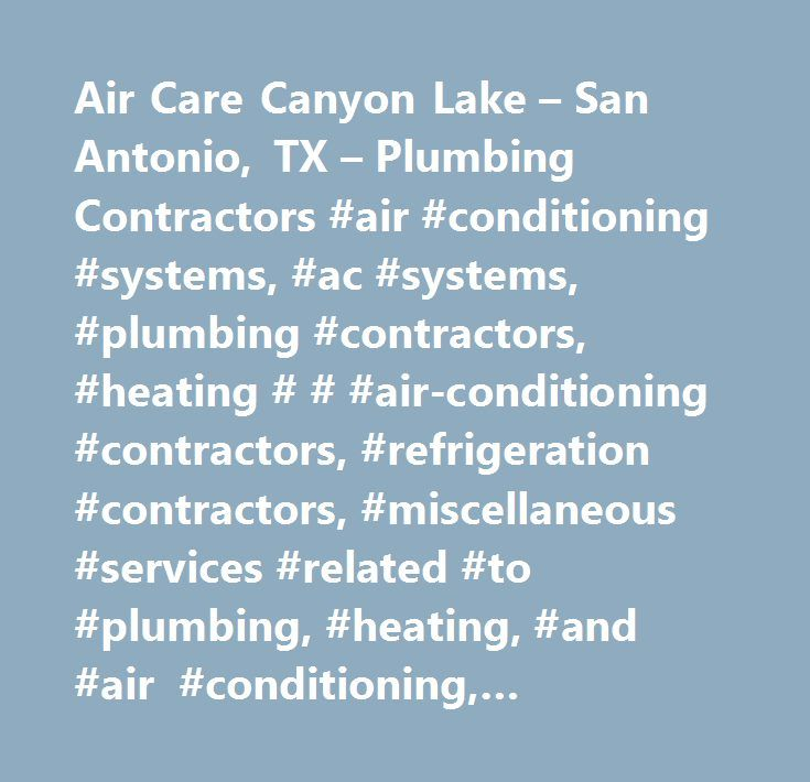 Air Care Canyon Lake – San Antonio, TX – Plumbing Contractors #air #conditioning #systems, #ac #systems, #plumbing #contractors, #heating # # #air-conditioning #contractors, #refrigeration #contractors, #miscellaneous #services #related #to #plumbing, #heating, #and #air #conditioning, #plumbing, #heating, #air #conditioning, #commercial #and #industrial #machinery #and #equipment #(except #automotive #and #electronic) #repair #and #maintenance, #plumbing #contractors #by #name #(except…