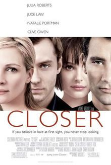"""""""Closer"""", 2004 romantic drama. Written by Patrick Marber based on his award-winning 1997 play """"Closer"""". Directed y Mike Nichols. Starred: Natalie Portman, Julia Roberts, Jude Law and Clive Owen."""