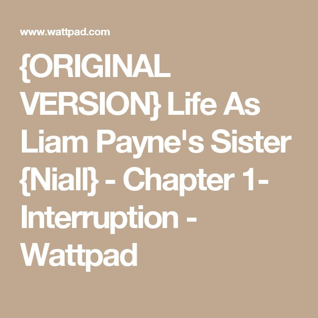 {ORIGINAL VERSION} Life As Liam Payne's Sister {Niall} - Chapter 1- Interruption - Wattpad