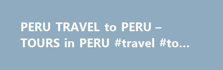 PERU TRAVEL to PERU – TOURS in PERU #travel #to #canada http://travels.remmont.com/peru-travel-to-peru-tours-in-peru-travel-to-canada/  #travel peru # TRAVEL, TOURS Travel to Cusco, explore the amazing sites of Machu Picchu . Choquequirao . Sillustani or Kuelap, fly over the Nazca Lines . explore the Manu rainforest, sail the Titicaca Lake or walk the Inca Trail... Read moreThe post PERU TRAVEL to PERU – TOURS in PERU #travel #to #canada appeared first on Travels.