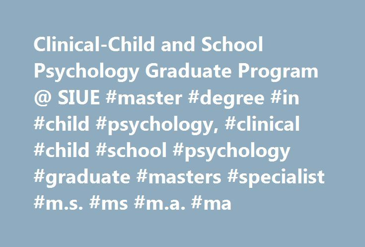 Clinical-Child and School Psychology Graduate Program @ SIUE #master #degree #in #child #psychology, #clinical #child #school #psychology #graduate #masters #specialist #m.s. #ms #m.a. #ma http://utah.nef2.com/clinical-child-and-school-psychology-graduate-program-siue-master-degree-in-child-psychology-clinical-child-school-psychology-graduate-masters-specialist-m-s-ms-m-a-ma/  # Master of Science in Clinical Child and School Psychology Why Study Clinical Child and School Psychology at SIUE?…