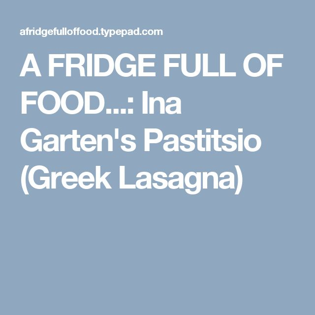A FRIDGE FULL OF FOOD...: Ina Garten's Pastitsio (Greek Lasagna)