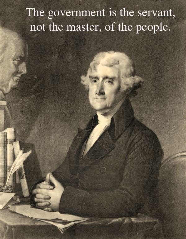 As stated by one of our founding fathers, Thomas Jefferson, the government is there to serve its people and the people are to tell the government what to do.
