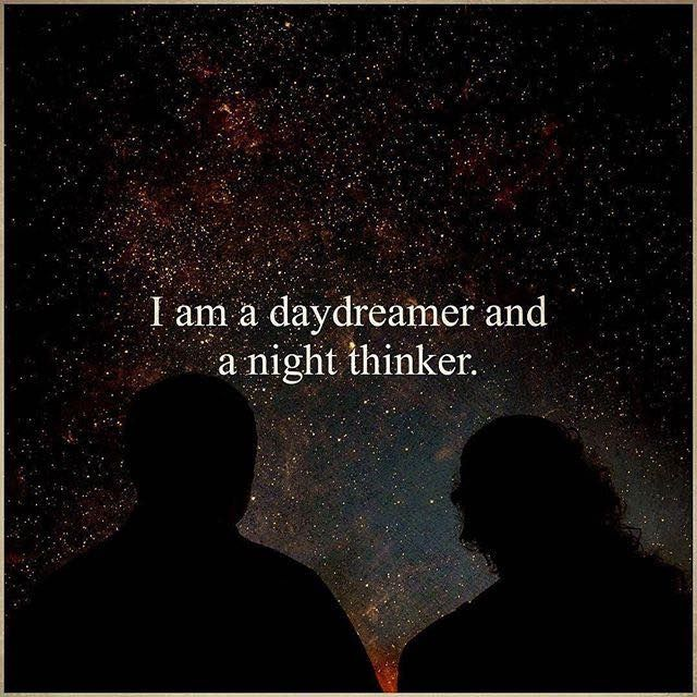 I am a daydreamer and a night thinker