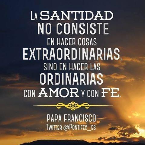 """#FRASES """"La Santidad no consiste en hacer cosas EXTRAORDINARIAS, sino en hacer las ORDINARIAS con AMOR y con FE""""...Papa Francisco"""