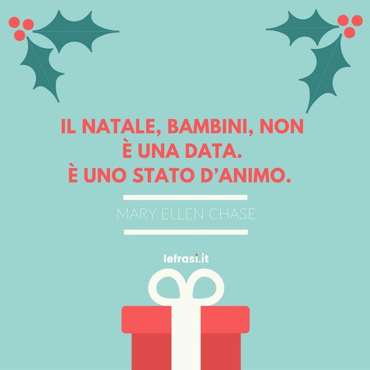 Il Natale, bambini, non è una data. È uno stato d'animo. Mary Ellen Chase.  http://www.lefrasi.it/frase/natale-bambini-non-data-uno-danimo/   #frasi #frasibelle #citazioni #quotes #christmas #natale #igersitalia #picoftheday #follow #followme #photooftheday #bestoftheday #instagood #like #instadaily