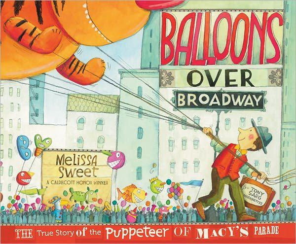 A Conversation with Melissa Sweet, Caldecott Honoree and Author of Balloons Over Broadway.    Balloons Over Broadway is a fantastic picture book biography of puppeteer Tony Sarg.