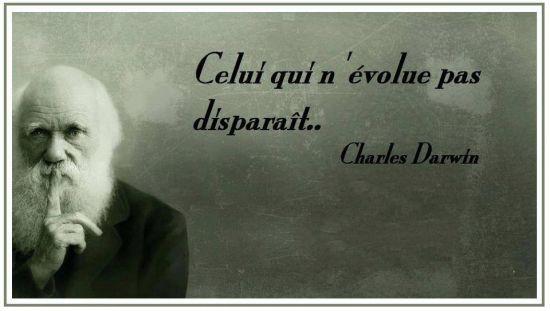 Celui qui n'évolue pas disparaît. (Charles DARWIN)