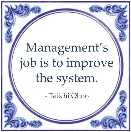 Management's job is to improve the system - Taiichi Ohno