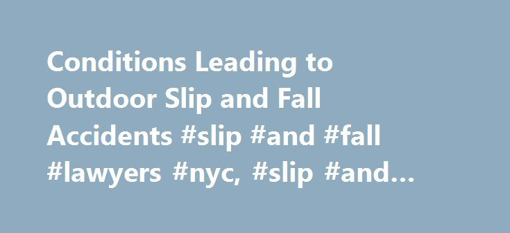Conditions Leading to Outdoor Slip and Fall Accidents #slip #and #fall #lawyers #nyc, #slip #and #fall #injuries http://fiji.remmont.com/conditions-leading-to-outdoor-slip-and-fall-accidents-slip-and-fall-lawyers-nyc-slip-and-fall-injuries/  # Conditions Leading to Outdoor Slip and Fall Accidents One of the most common personal injury lawsuits is the slip and fall lawsuit. For one thing, many different conditions can cause them. The winter months can see children and pedestrians slip and…