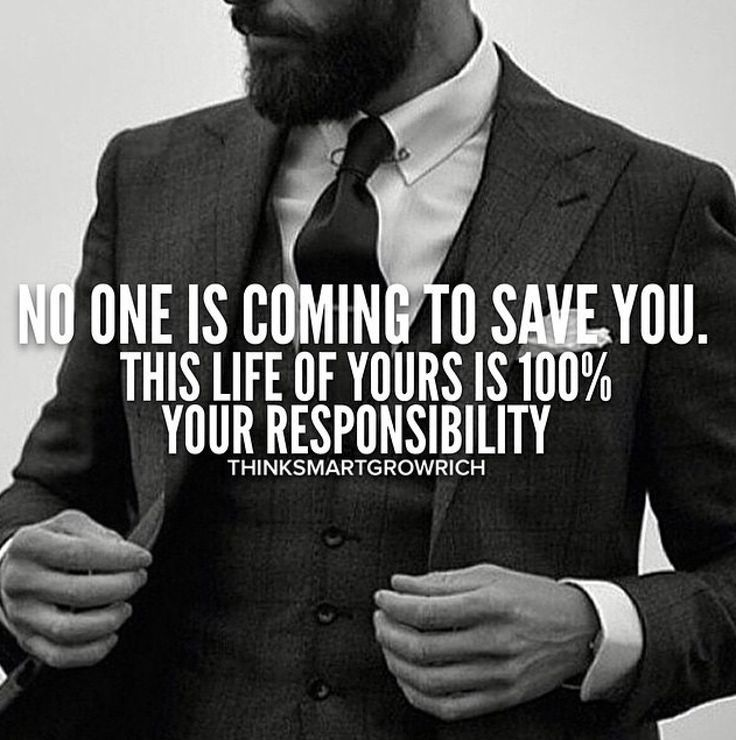 No one is coming to save you. This life of your is 100% your responsibility.