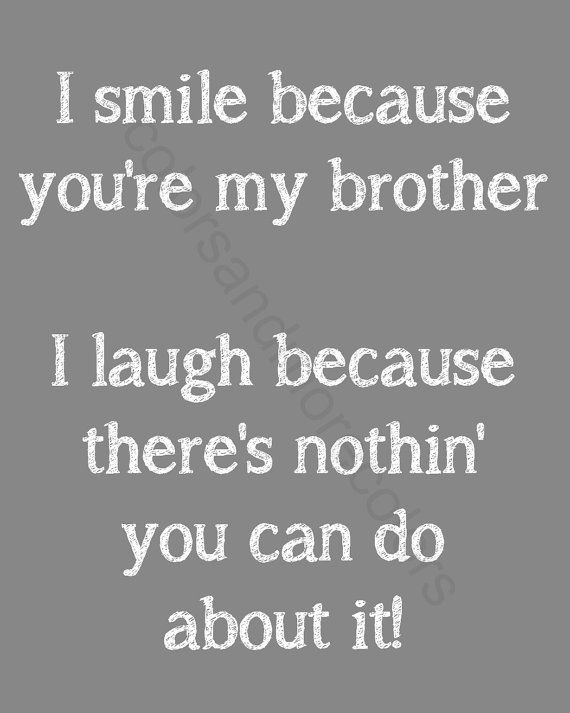 I smile because you're my cousin I laugh because there nothing you can do about it!