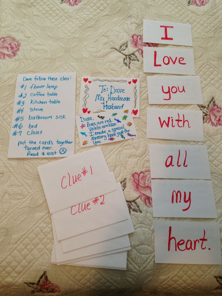 """Make a scavenger hunt for your husband. Think of the end line you want to say. Get index cards and envelopes. Write one word per index card. Put clue numbers on envelopes. Then put the envelopes around the house. Give hubby a number order and where the corresponding envelope is placed. At the end since mine said,""""I love you with all my heart,"""" I had a cheese cake and put red hots in the middle in the shape of a heart. Very romantic."""