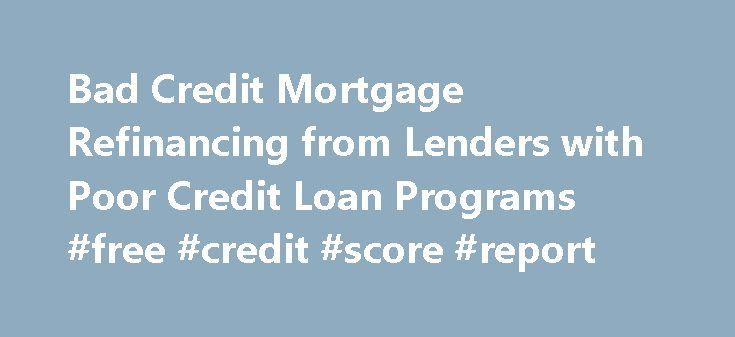 Bad Credit Mortgage Refinancing from Lenders with Poor Credit Loan Programs #free #credit #score #report http://credit-loan.remmont.com/bad-credit-mortgage-refinancing-from-lenders-with-poor-credit-loan-programs-free-credit-score-report/  #mortgage with bad credit # Bad Credit Mortgage Refinancing from Lenders with Poor Credit Loan Programs Nationwide Many homeowners have struggled to refinance with bad credit, because most banks and mortgage lenders do not offer these types of loans…