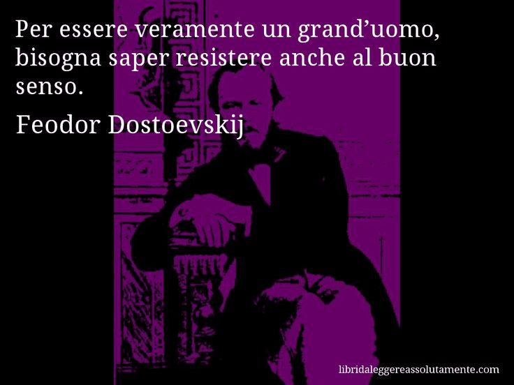 Aforisma di Feodor Dostoevskij , Per essere veramente un grand'uomo, bisogna saper resistere anche al buon senso.