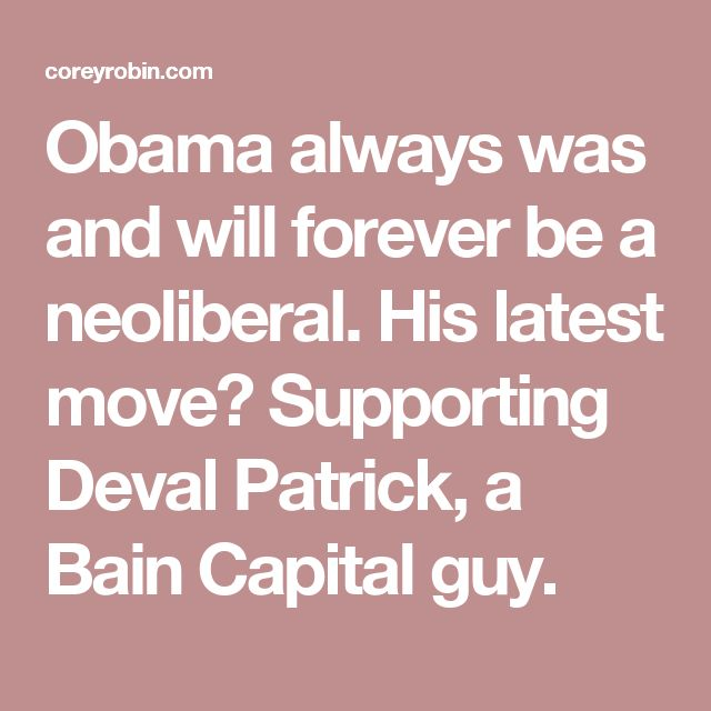 Obama always was and will forever be a neoliberal. His latest move? Supporting Deval Patrick, a Bain Capital guy.