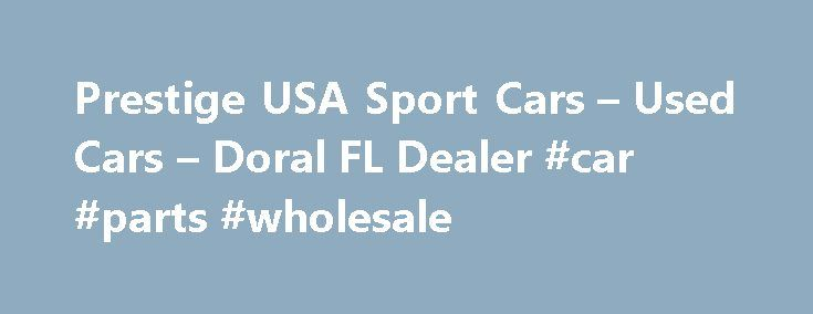 Prestige USA Sport Cars – Used Cars – Doral FL Dealer #car #parts #wholesale http://car.remmont.com/prestige-usa-sport-cars-used-cars-doral-fl-dealer-car-parts-wholesale/  #sports cars for sale # Prestige USA Sport Cars – Doral FL, 33172 Welcome to Prestige USA Sport Cars Used Cars, Luxury Cars For Sale Lot In Doral FL Prestige USA Sport Cars in Doral and serving Miami, Fort Lauderdale FLtreats the needs of each individual customer with paramount concern. We know that you have […]The post…